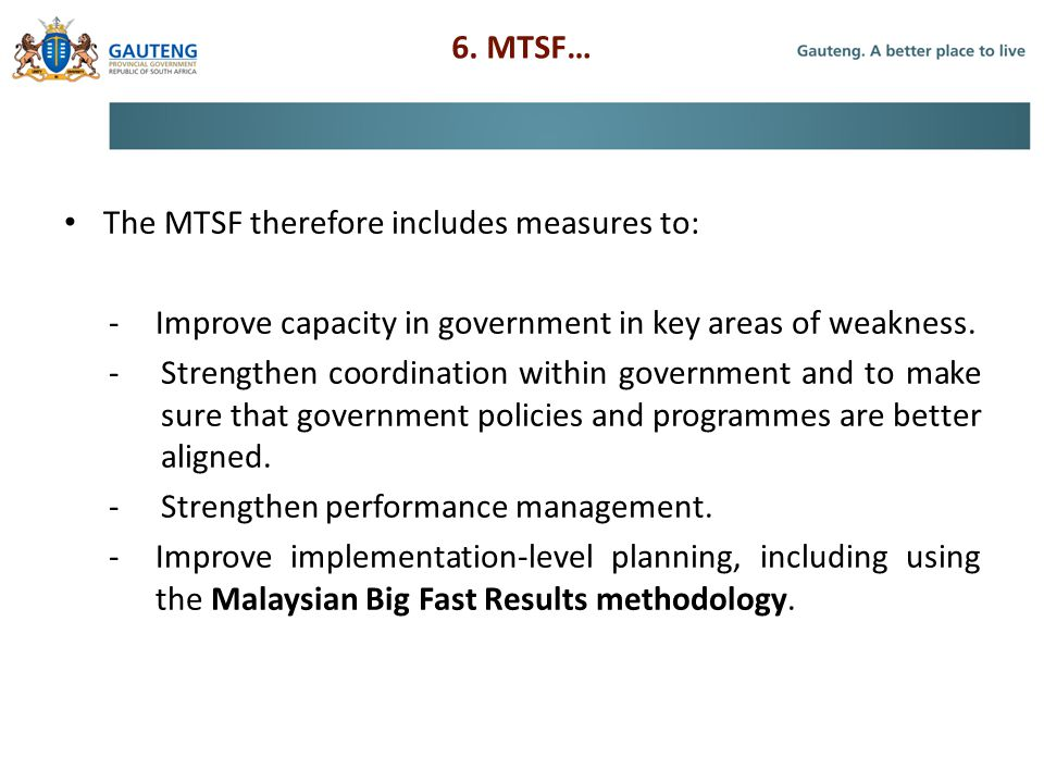 6. MTSF… The MTSF therefore includes measures to: - Improve capacity in government in key areas of weakness.