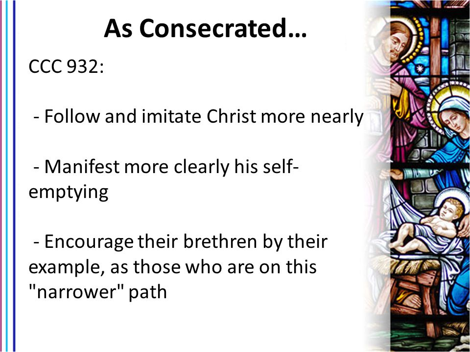 As Consecrated… CCC 932: - Follow and imitate Christ more nearly