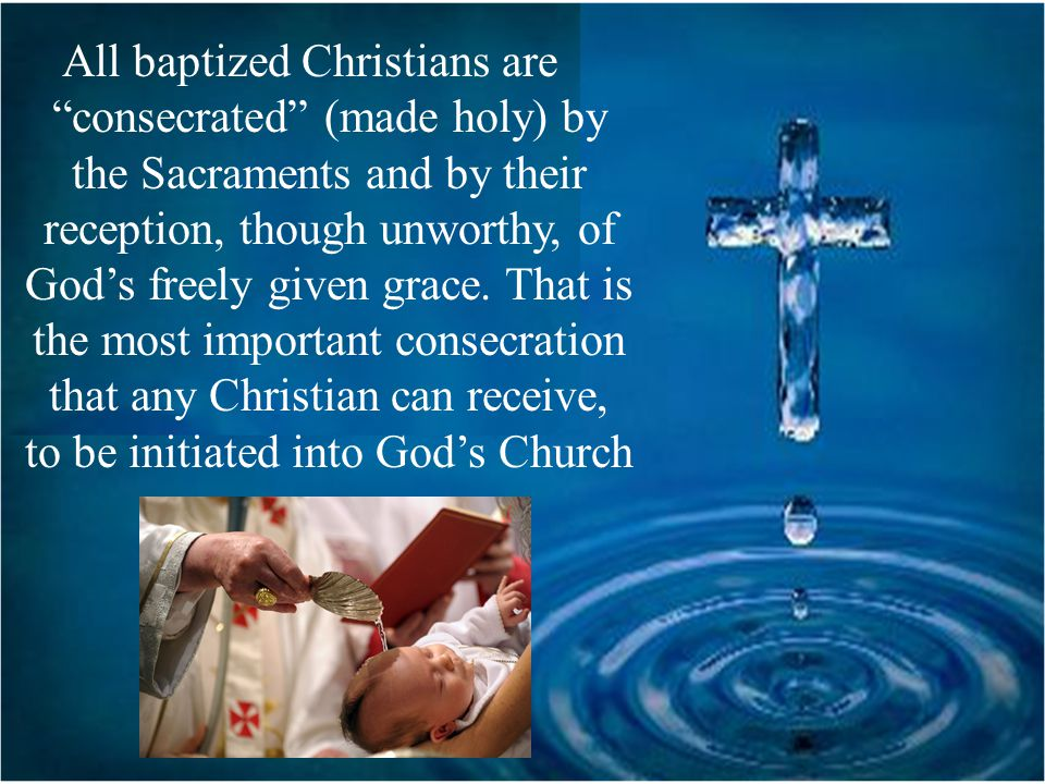All baptized Christians are consecrated (made holy) by the Sacraments and by their reception, though unworthy, of God's freely given grace. That is the most important consecration that any Christian can receive, to be initiated into God's Church