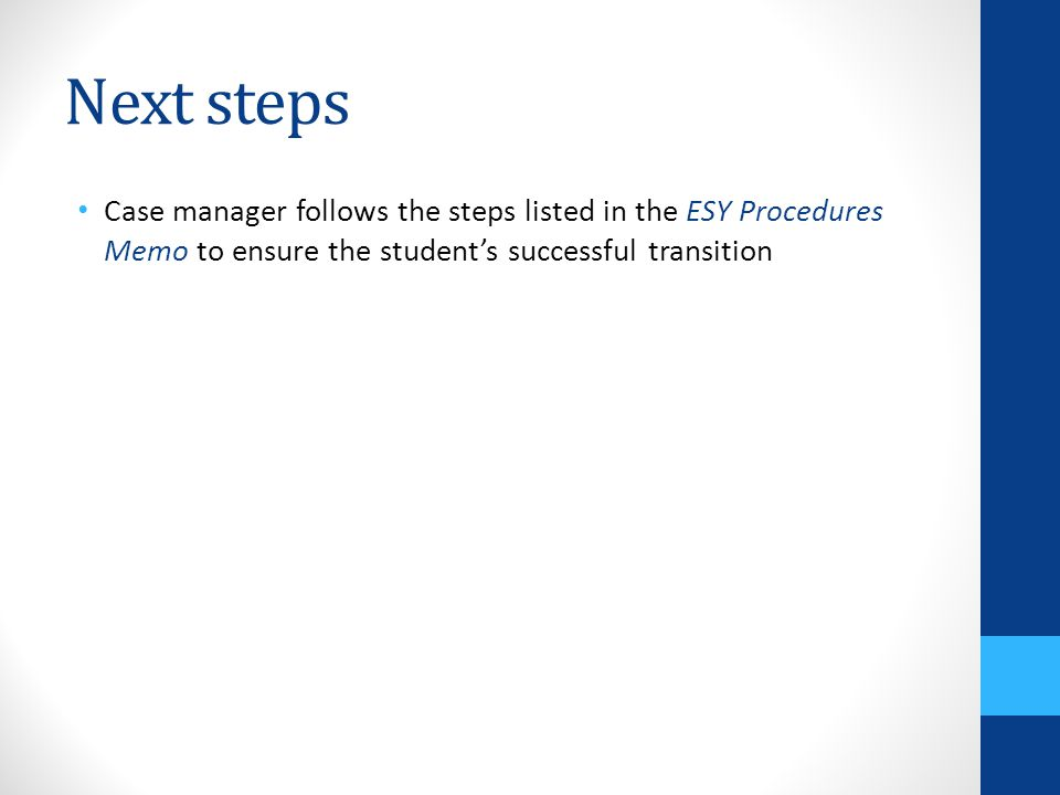 Next steps Case manager follows the steps listed in the ESY Procedures Memo to ensure the student's successful transition.