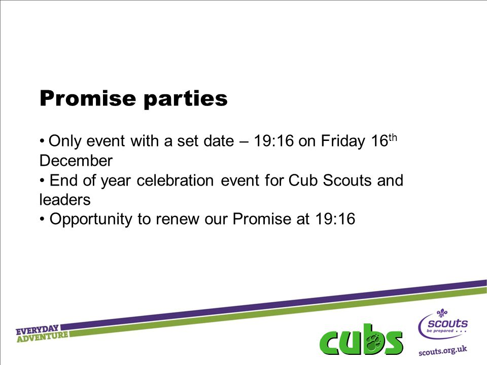 Promise parties Only event with a set date – 19:16 on Friday 16th December. End of year celebration event for Cub Scouts and leaders.