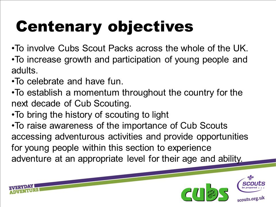 Centenary objectives To involve Cubs Scout Packs across the whole of the UK. To increase growth and participation of young people and adults.