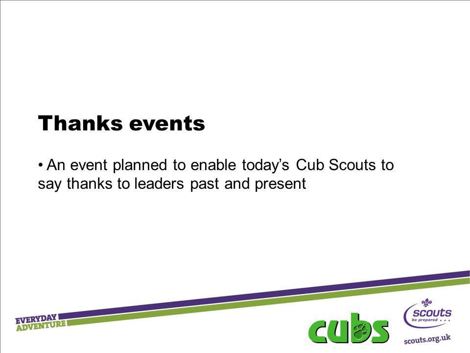 Thanks events An event planned to enable today's Cub Scouts to say thanks to leaders past and present.