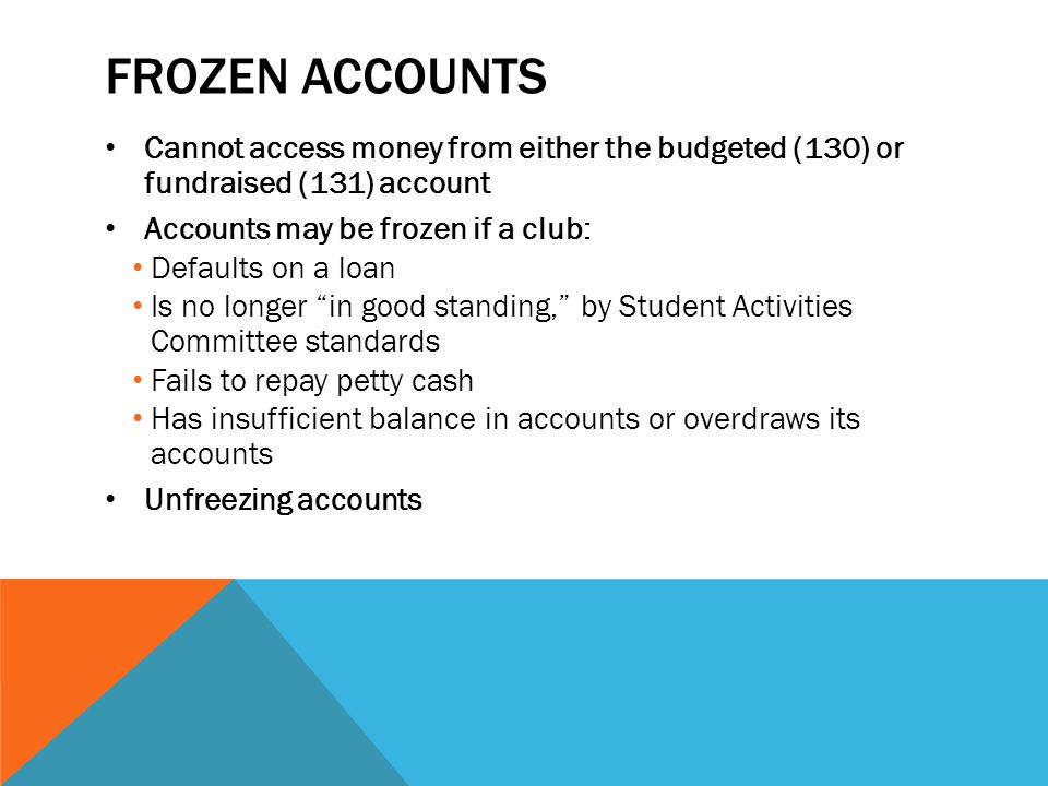 Frozen accounts Cannot access money from either the budgeted (130) or fundraised (131) account. Accounts may be frozen if a club: