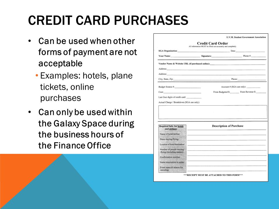 Credit Card Purchases Can be used when other forms of payment are not acceptable. Examples: hotels, plane tickets, online purchases.