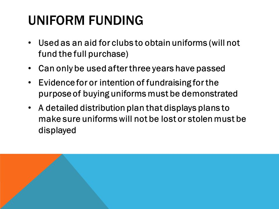 Uniform Funding Used as an aid for clubs to obtain uniforms (will not fund the full purchase) Can only be used after three years have passed.