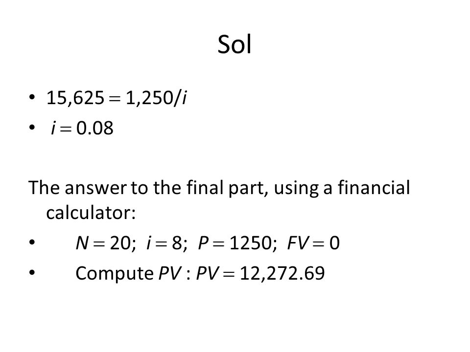 Sol 15,625  1,250/i. i  0.08. The answer to the final part, using a financial calculator: N  20; i  8; P  1250; FV  0.