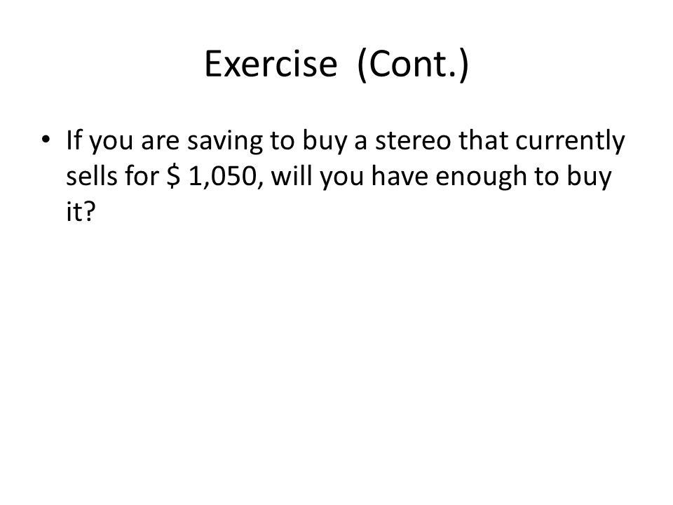 Exercise (Cont.) If you are saving to buy a stereo that currently sells for $ 1,050, will you have enough to buy it