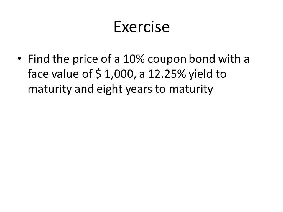 Exercise Find the price of a 10% coupon bond with a face value of $ 1,000, a 12.25% yield to maturity and eight years to maturity.