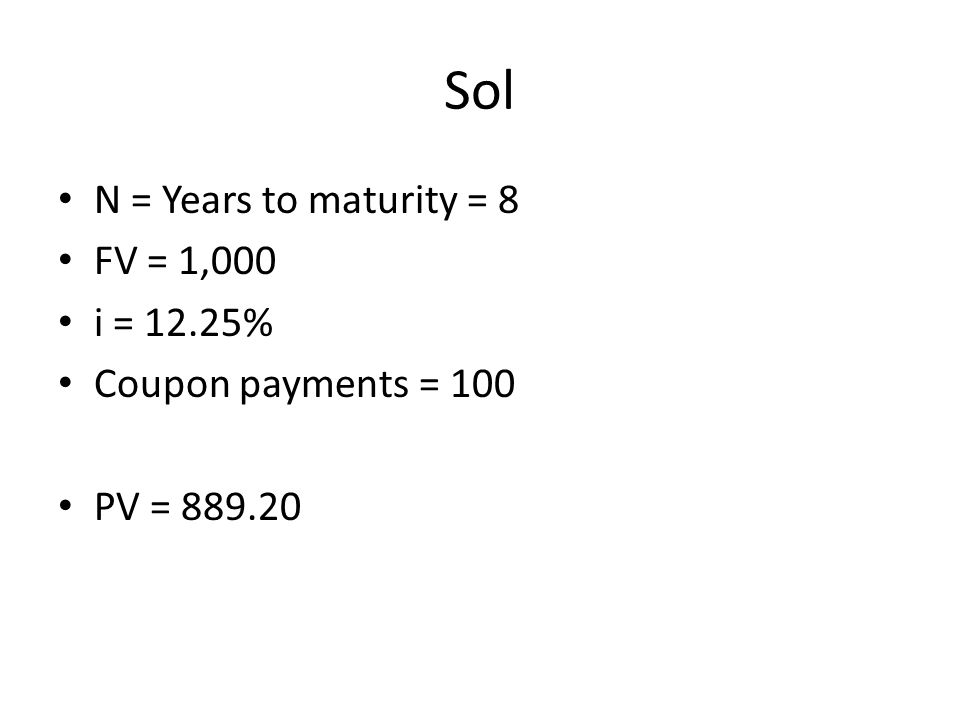Sol N = Years to maturity = 8 FV = 1,000 i = 12.25%