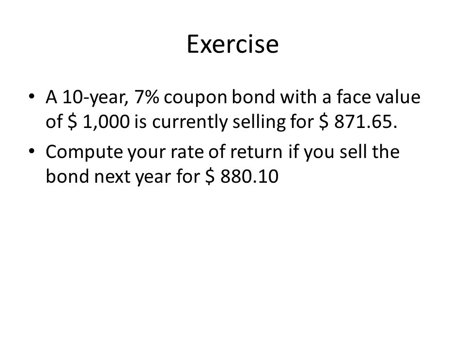 Exercise A 10-year, 7% coupon bond with a face value of $ 1,000 is currently selling for $ 871.65.