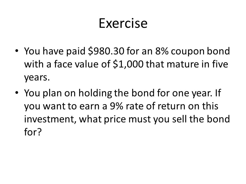 Exercise You have paid $980.30 for an 8% coupon bond with a face value of $1,000 that mature in five years.