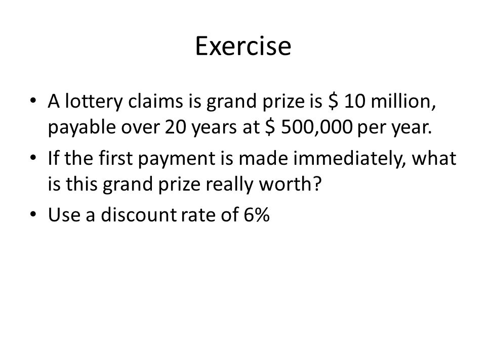 Exercise A lottery claims is grand prize is $ 10 million, payable over 20 years at $ 500,000 per year.