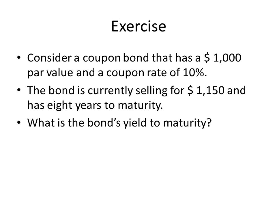 Exercise Consider a coupon bond that has a $ 1,000 par value and a coupon rate of 10%.