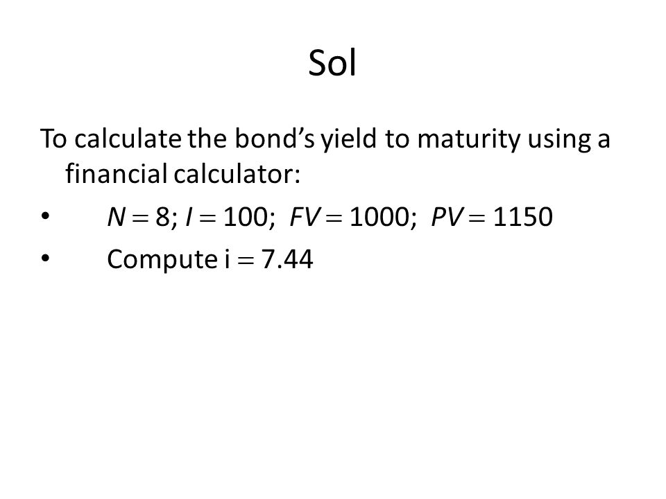 Sol To calculate the bond's yield to maturity using a financial calculator: N  8; I  100; FV  1000; PV  1150.