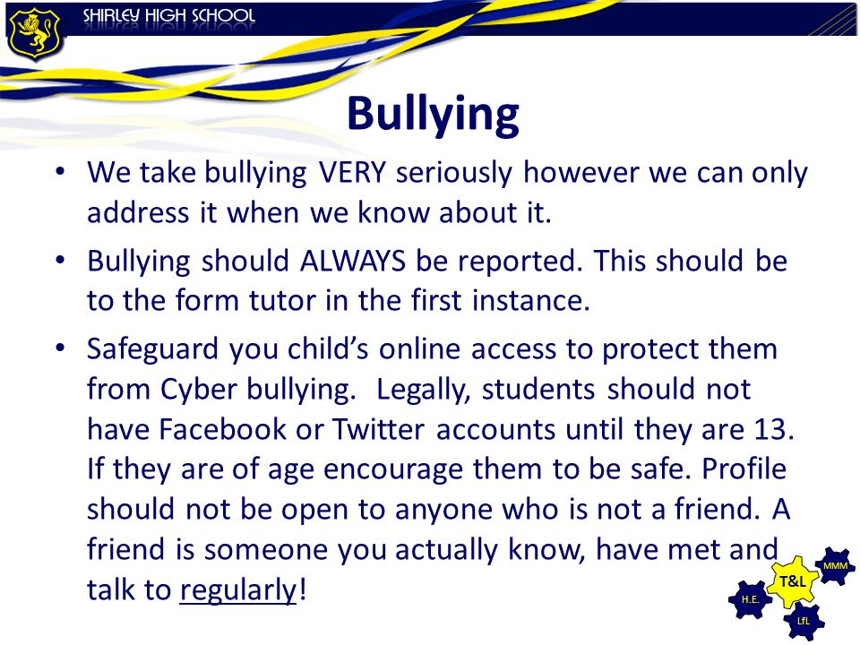 Bullying We take bullying VERY seriously however we can only address it when we know about it.