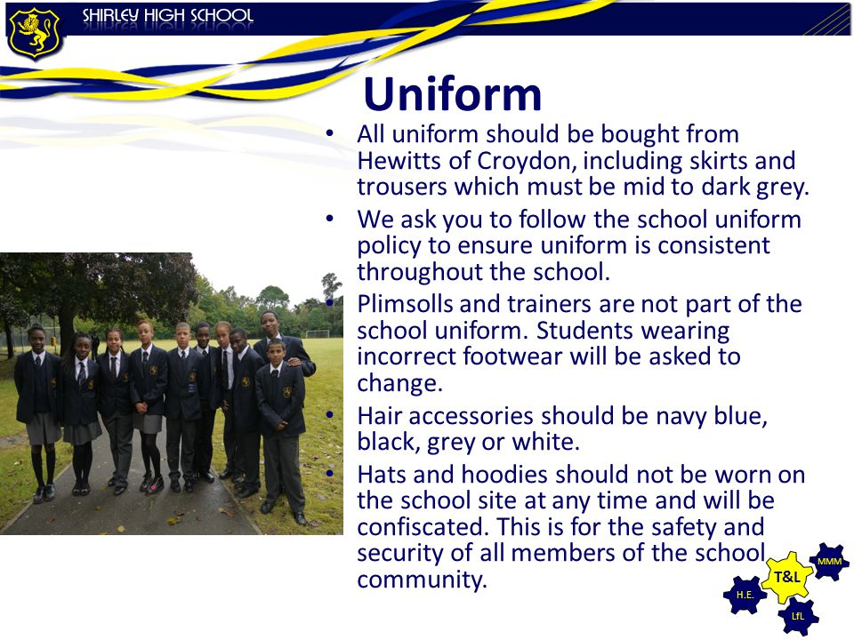 Uniform All uniform should be bought from Hewitts of Croydon, including skirts and trousers which must be mid to dark grey.