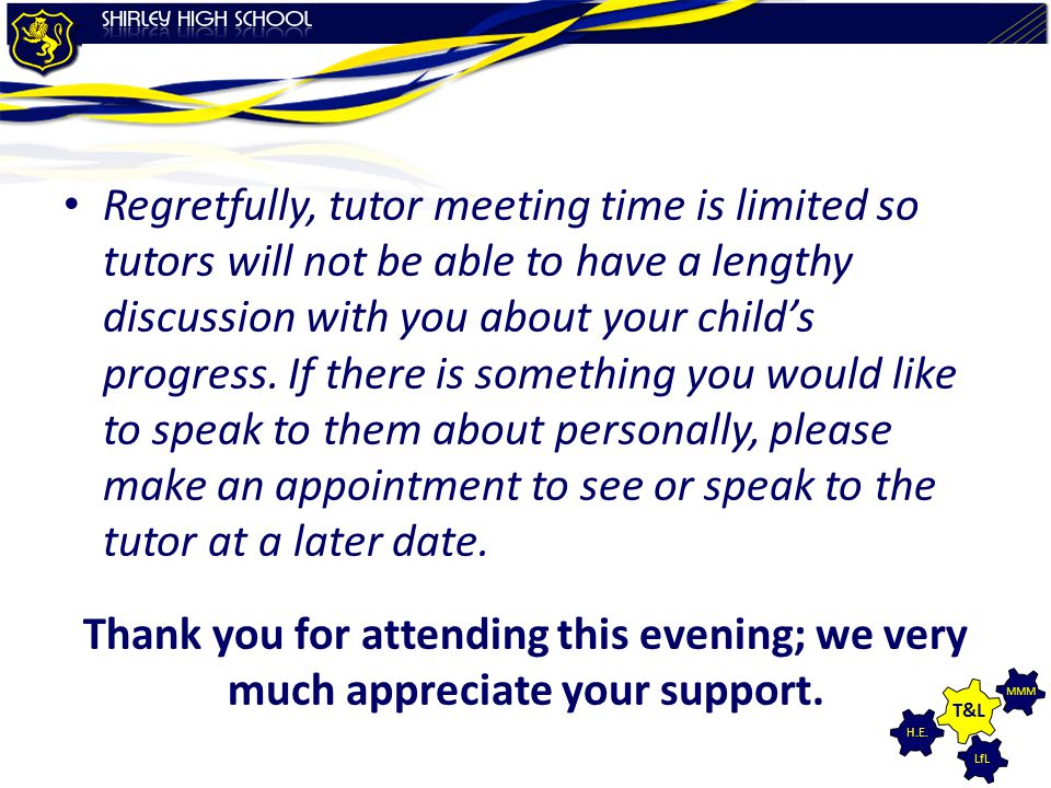 Regretfully, tutor meeting time is limited so tutors will not be able to have a lengthy discussion with you about your child's progress. If there is something you would like to speak to them about personally, please make an appointment to see or speak to the tutor at a later date.