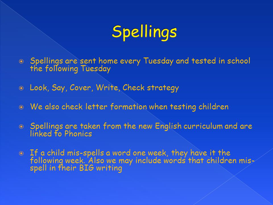 Spellings Spellings are sent home every Tuesday and tested in school the following Tuesday. Look, Say, Cover, Write, Check strategy.