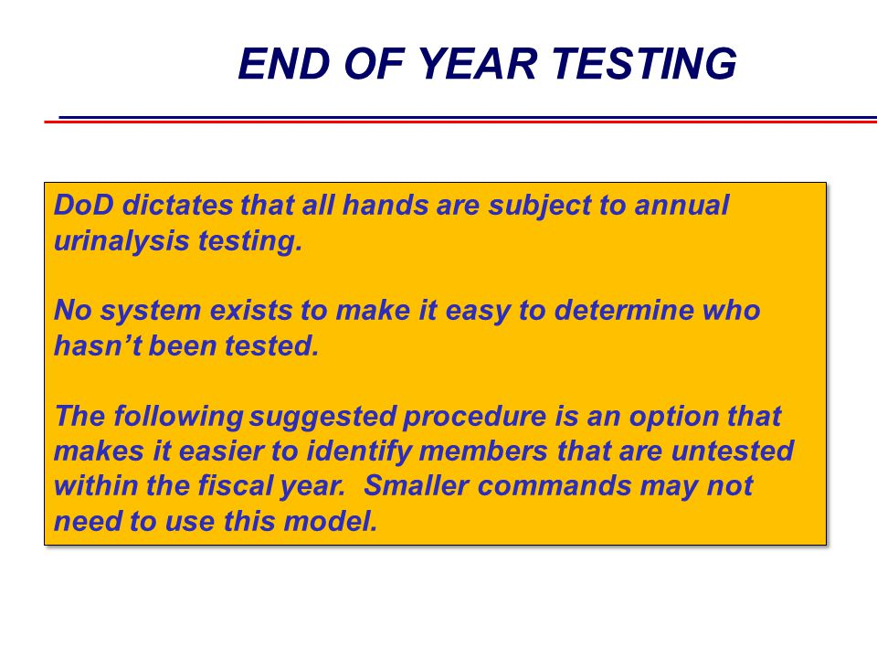 END OF YEAR TESTING DoD dictates that all hands are subject to annual urinalysis testing.