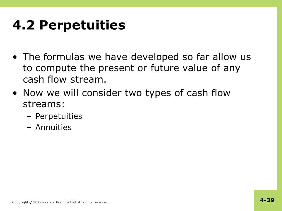 4.2 Perpetuities The formulas we have developed so far allow us to compute the present or future value of any cash flow stream.