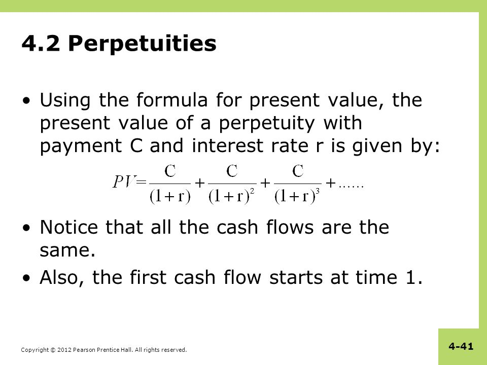 4.2 Perpetuities Using the formula for present value, the present value of a perpetuity with payment C and interest rate r is given by: