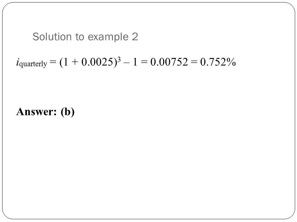 Solution to example 2 iquarterly = (1 + 0.0025)3 – 1 = 0.00752 = 0.752% Answer: (b)