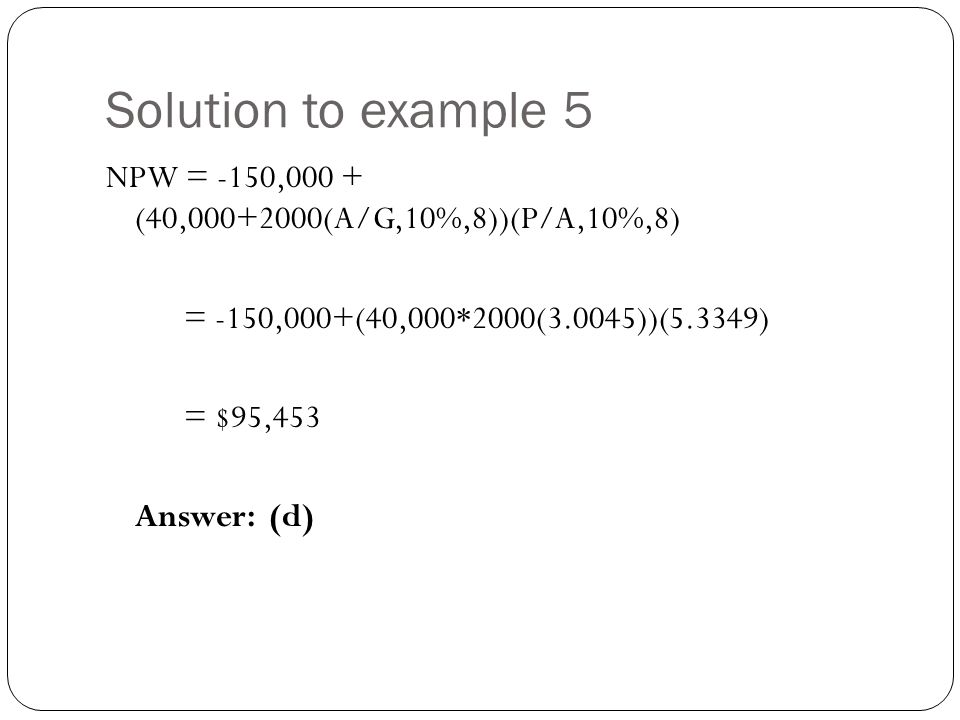 Solution to example 5 NPW = -150,000 + (40,000+2000(A/G,10%,8))(P/A,10%,8) = -150,000+(40,000*2000(3.0045))(5.3349) = $95,453 Answer: (d)