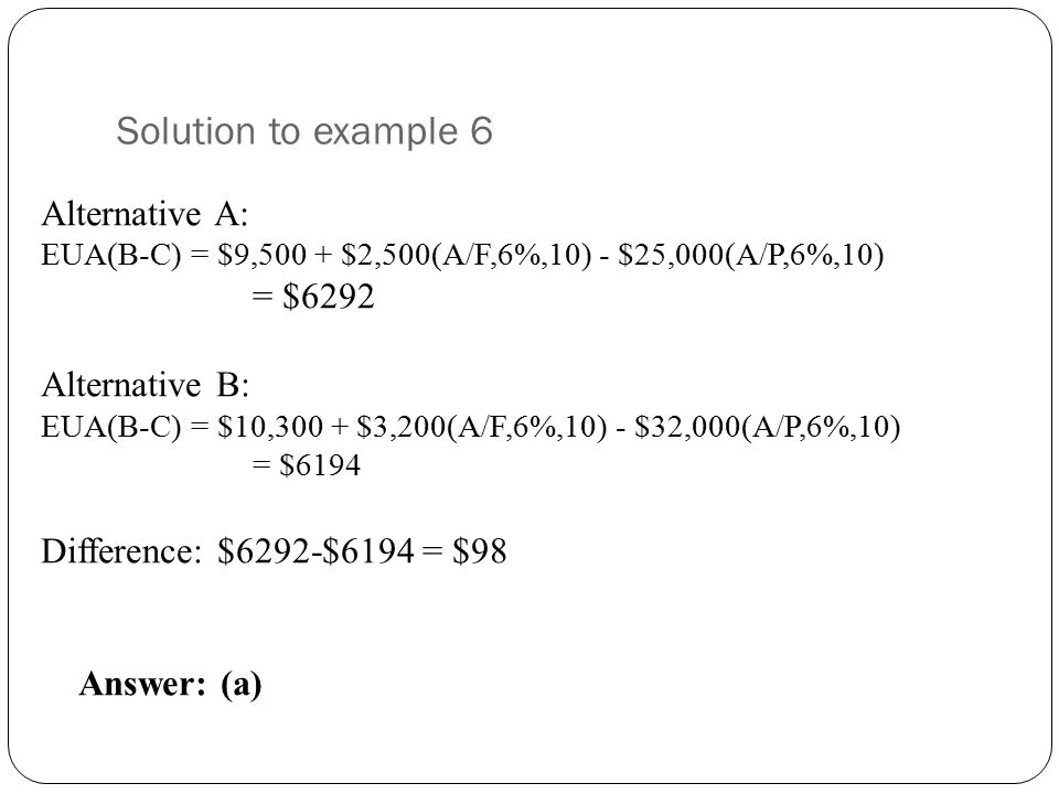 Solution to example 6 Alternative A: = $6292 Alternative B: