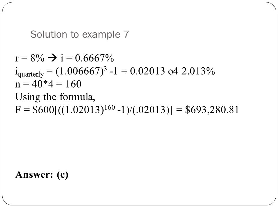 Solution to example 7 r = 8%  i = 0.6667% iquarterly = (1.006667)3 -1 = 0.02013 o4 2.013% n = 40*4 = 160.