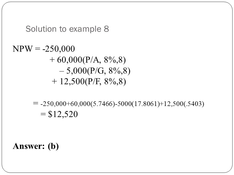 Solution to example 8 NPW = -250,000 + 60,000(P/A, 8%,8)