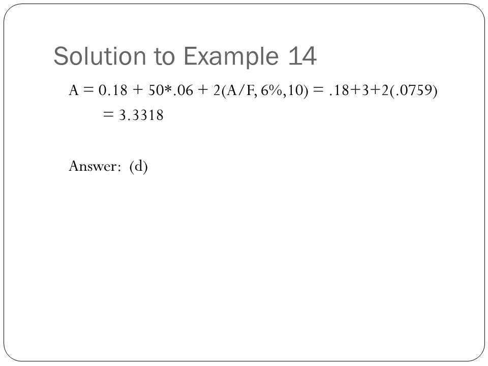 Solution to Example 14 A = 0.18 + 50*.06 + 2(A/F, 6%,10) = .18+3+2(.0759) = 3.3318 Answer: (d)