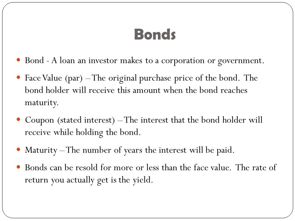 Bonds Bond - A loan an investor makes to a corporation or government.