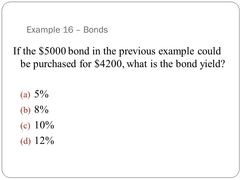 Example 16 – Bonds If the $5000 bond in the previous example could be purchased for $4200, what is the bond yield