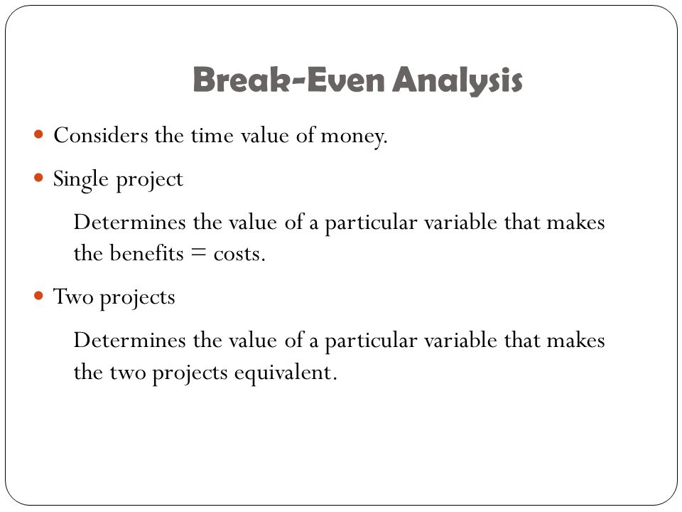 Break-Even Analysis Considers the time value of money. Single project