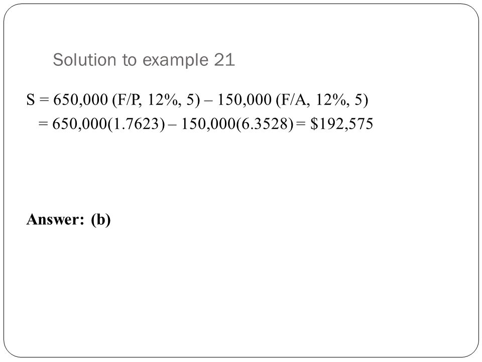 Solution to example 21 S = 650,000 (F/P, 12%, 5) – 150,000 (F/A, 12%, 5) = 650,000(1.7623) – 150,000(6.3528) = $192,575 Answer: (b)