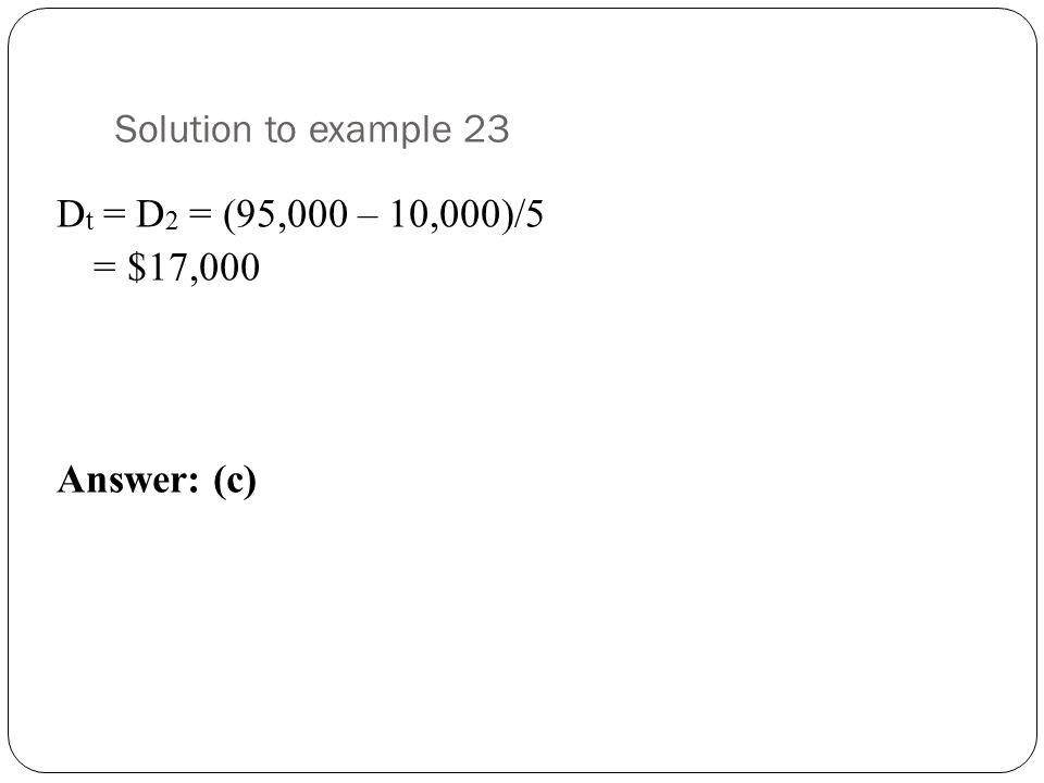 Solution to example 23 Dt = D2 = (95,000 – 10,000)/5 = $17,000 Answer: (c)