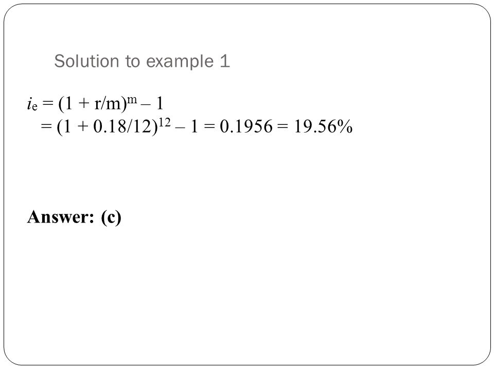 Solution to example 1 ie = (1 + r/m)m – 1 = (1 + 0.18/12)12 – 1 = 0.1956 = 19.56% Answer: (c)