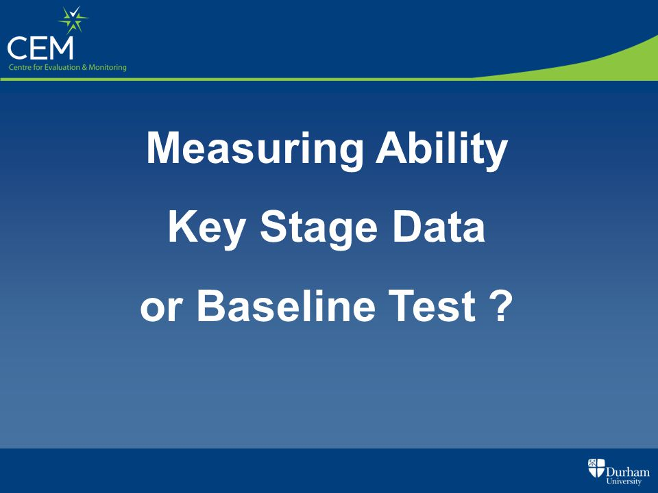 Measuring Ability Key Stage Data or Baseline Test