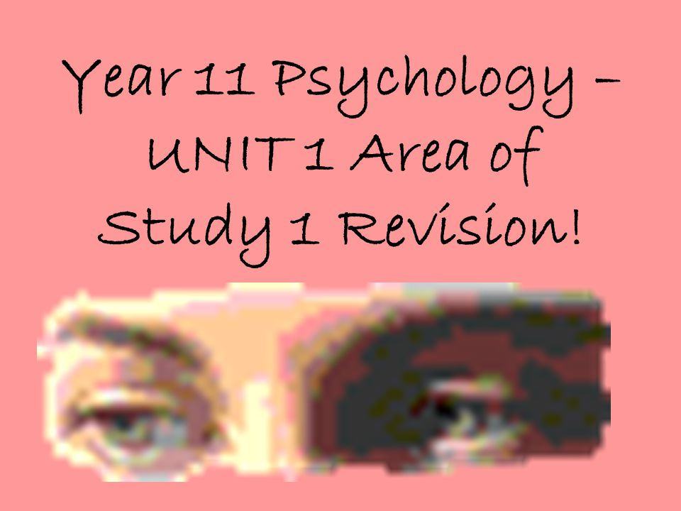 Year 11 Psychology – UNIT 1 Area of Study 1 Revision!
