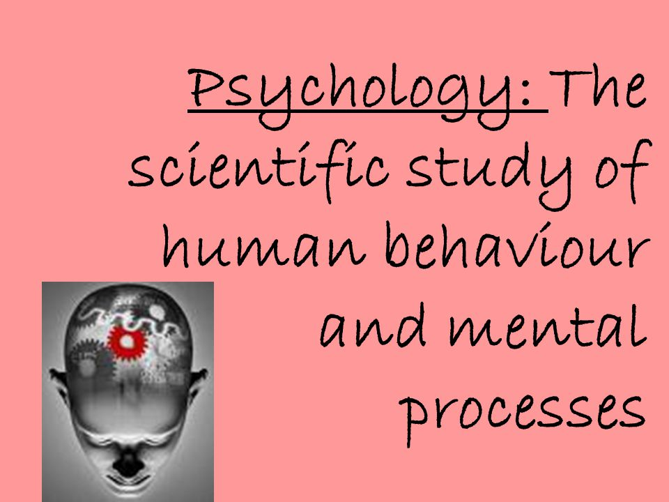 Psychology: The scientific study of human behaviour and mental processes