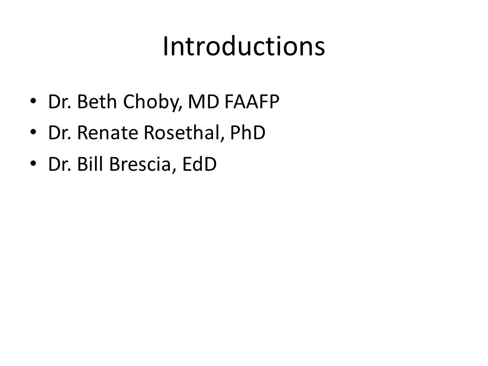 Introductions Dr. Beth Choby, MD FAAFP Dr. Renate Rosethal, PhD