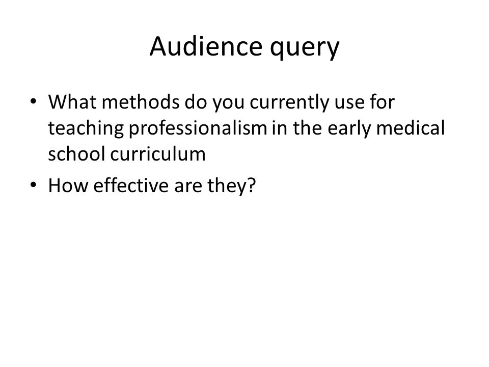 Audience query What methods do you currently use for teaching professionalism in the early medical school curriculum.