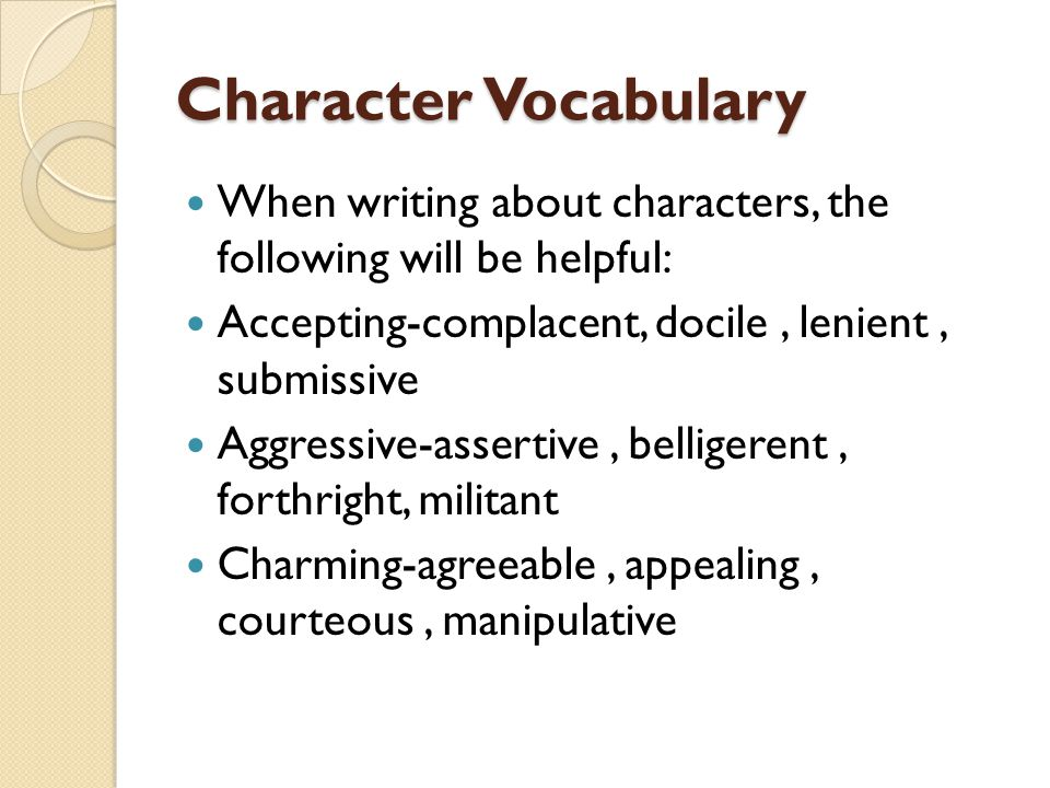 Character Vocabulary When writing about characters, the following will be helpful: Accepting-complacent, docile , lenient , submissive.