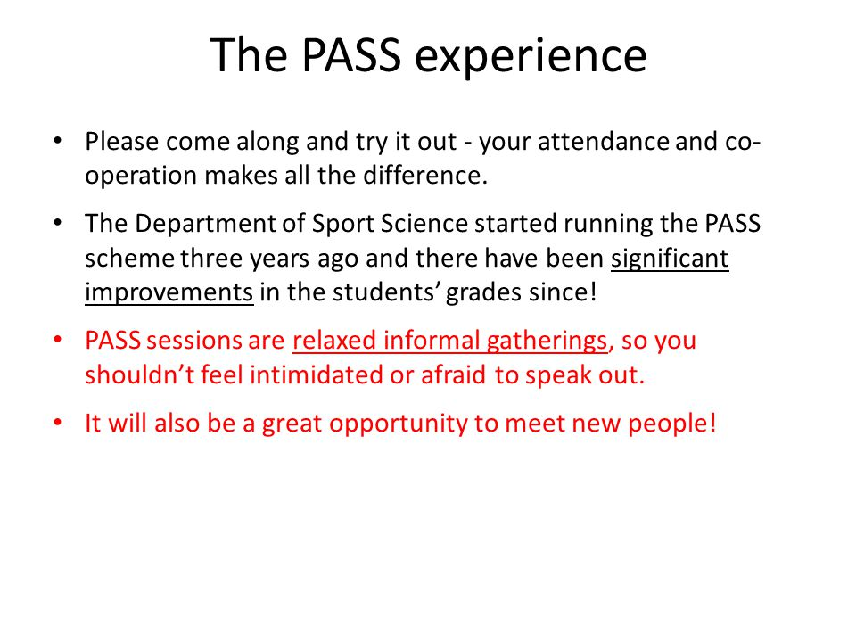 The PASS experience Please come along and try it out - your attendance and co- operation makes all the difference.