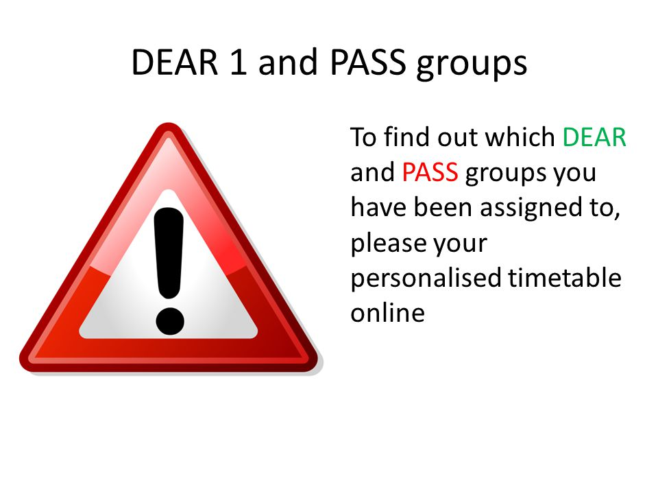 DEAR 1 and PASS groups To find out which DEAR and PASS groups you have been assigned to, please your personalised timetable online.