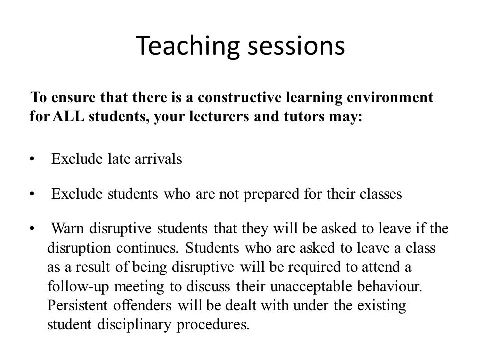 Teaching sessions To ensure that there is a constructive learning environment for ALL students, your lecturers and tutors may: