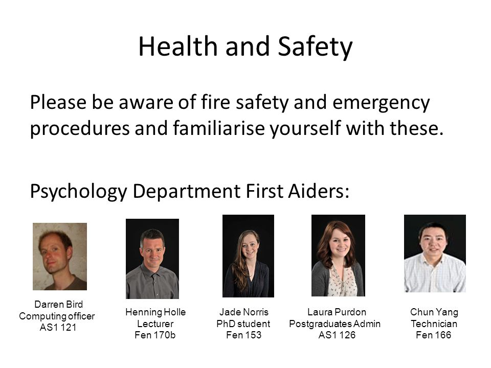 Health and Safety Please be aware of fire safety and emergency procedures and familiarise yourself with these.