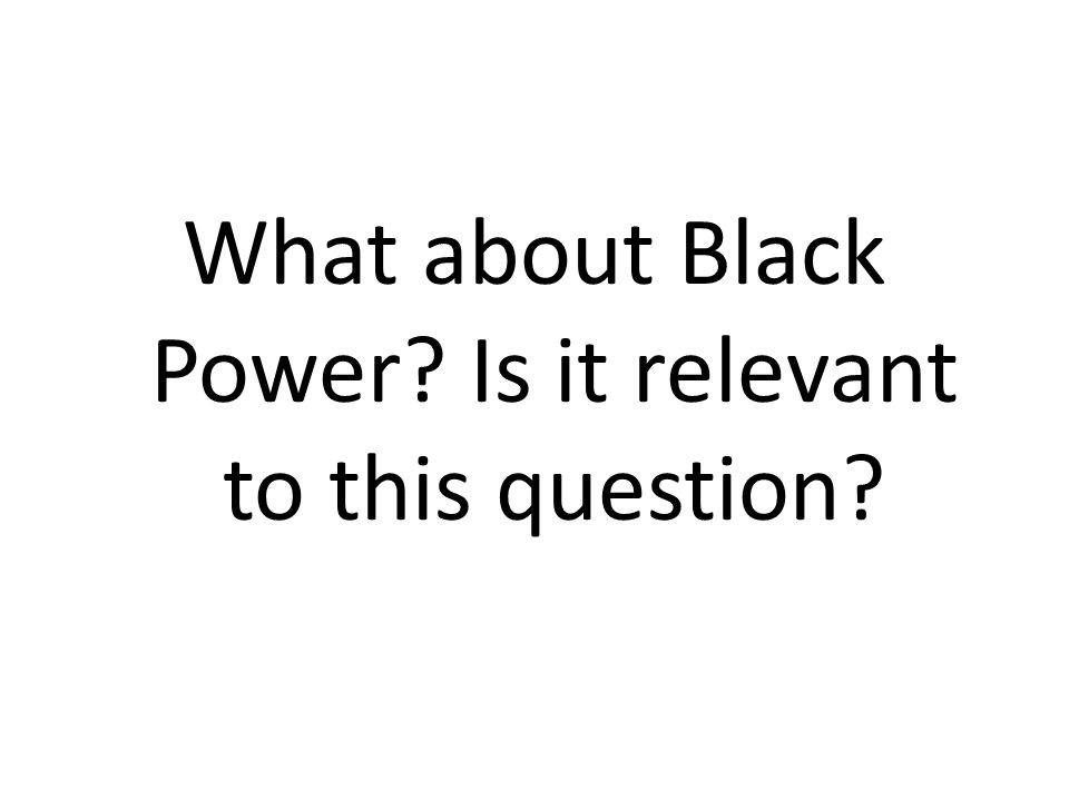 What about Black Power Is it relevant to this question