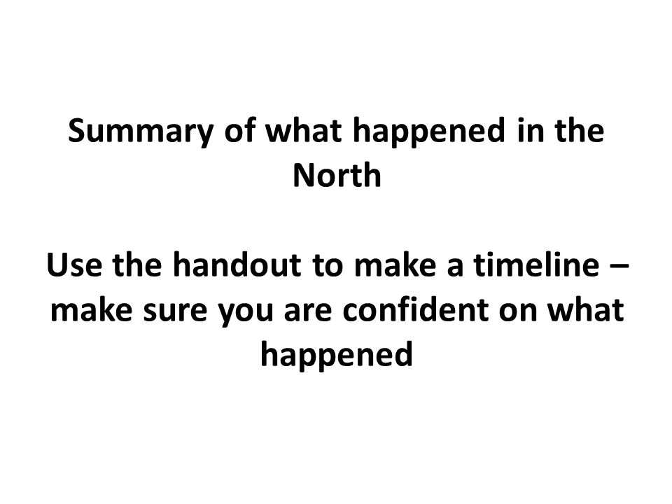 Summary of what happened in the North Use the handout to make a timeline – make sure you are confident on what happened
